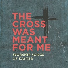 The Cross Was Meant For Me - Worship Songs For Easter